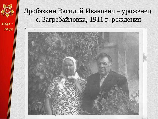 Дробязкин Василий Иванович – уроженец с. Загребайловка, 1911 г. рождения