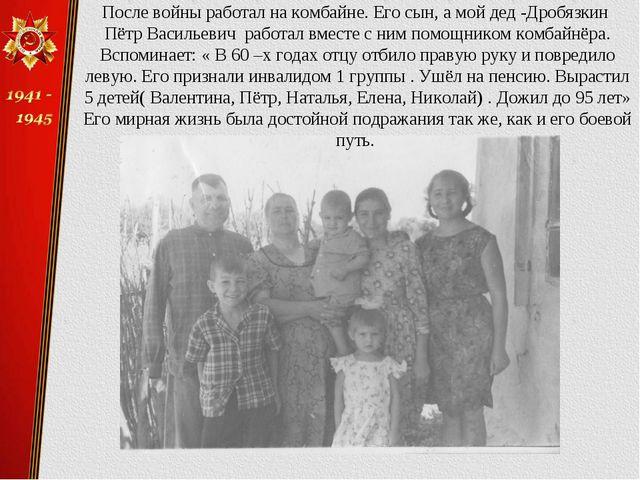 После войны работал на комбайне. Его сын, а мой дед -Дробязкин Пётр Васильеви...