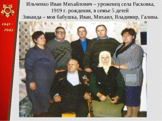 Ильченко Иван Михайлович – уроженец села Расковка, 1919 г. рождения, в семье...