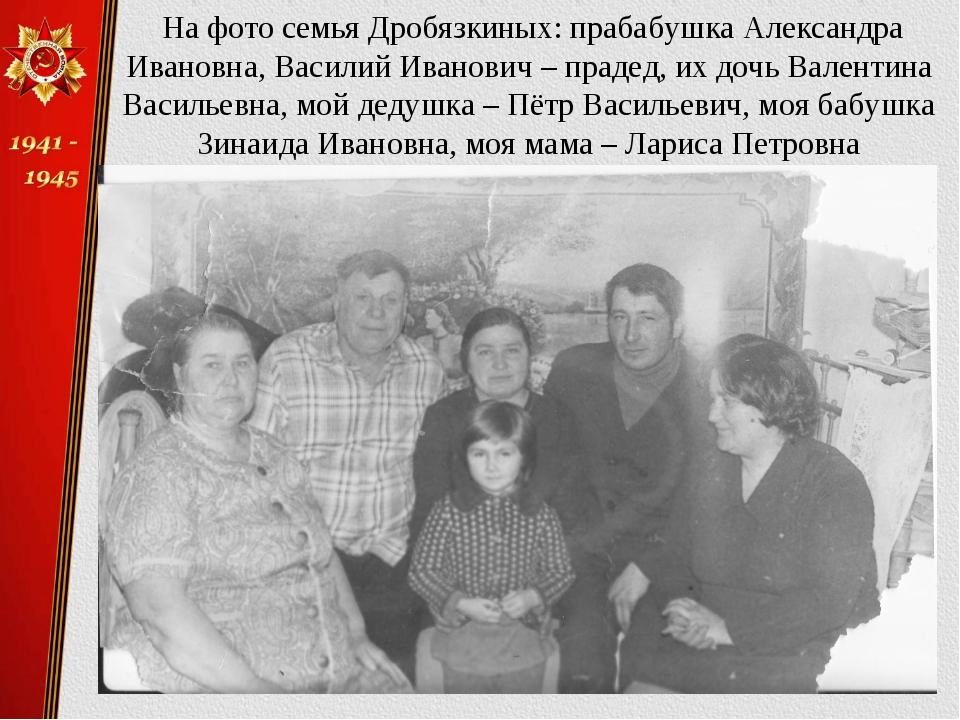 На фото семья Дробязкиных: прабабушка Александра Ивановна, Василий Иванович...