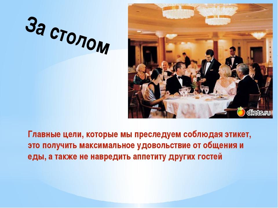 За столом Главные цели, которые мы преследуем соблюдая этикет, это получить м...
