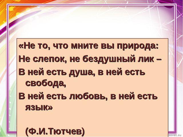 «Не то, что мните вы природа: Не слепок, не бездушный лик – В ней есть душа,...