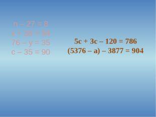 n – 27 = 8 x + 38 = 94 76 – y = 35 с – 35 = 90 5c + 3c – 120 = 786 (5376 – a)