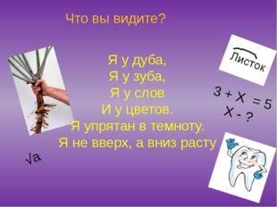 Что вы видите? 3 + Х = 5 Х - ? √а Я у дуба, Я у зуба, Я у слов И у цветов. Я