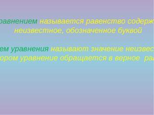 Уравнением называется равенство содержащее неизвестное, обозначенное буквой