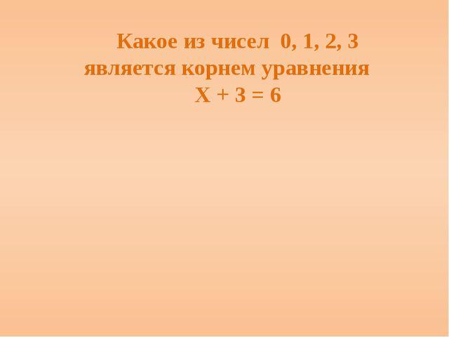 Какое из чисел 0, 1, 2, 3 является корнем уравнения Х + 3 = 6