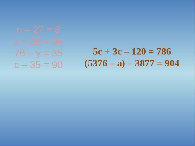 n – 27 = 8 x + 38 = 94 76 – y = 35 с – 35 = 90 5c + 3c – 120 = 786 (5376 – a)...
