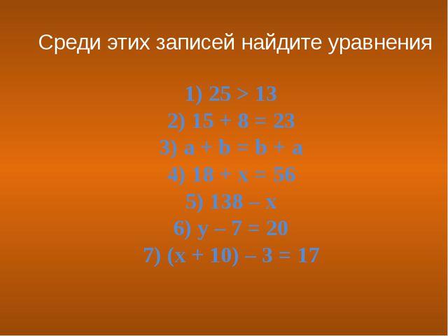 1) 25 > 13 2) 15 + 8 = 23 3) a + b = b + a 4) 18 + x = 56 5) 138 – x 6) y – 7...
