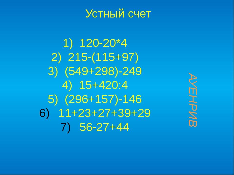 1) 120-20*4 2) 215-(115+97) 3) (549+298)-249 4) 15+420:4 5) (296+157)-146 11+...