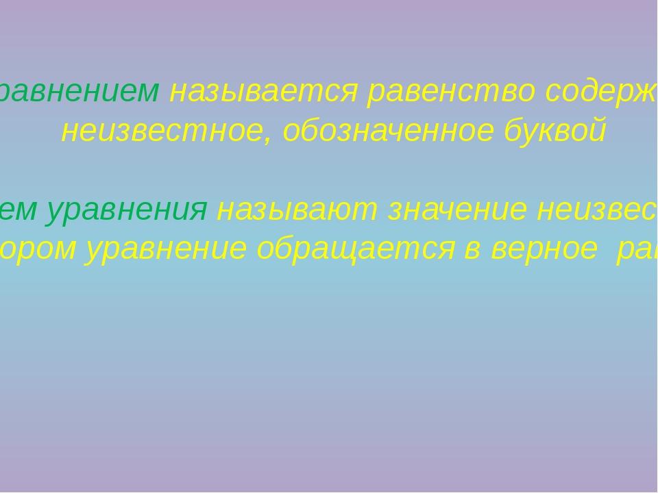 Уравнением называется равенство содержащее неизвестное, обозначенное буквой...