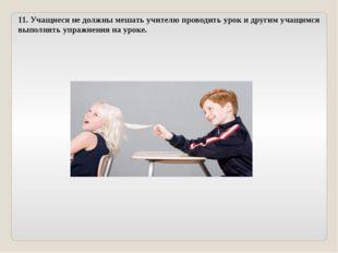 11. Учащиеся не должны мешать учителю проводить урок и другим учащимся выполн