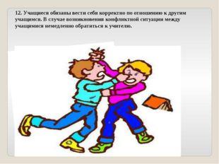 12. Учащиеся обязаны вести себя корректно по отношению к другим учащимся. В с