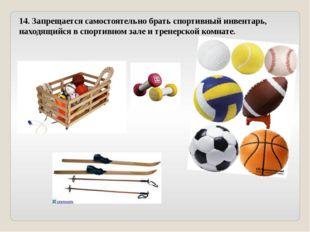14. Запрещается самостоятельно брать спортивный инвентарь, находящийся в спор