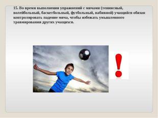 15. Во время выполнения упражнений с мячами (теннисный, волейбольный, баскетб