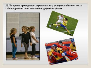 16. Во время проведения спортивных игр учащиеся обязаны вести себя корректно