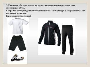 3.Учащиеся обязаны иметь на уроках спортивную форму и чистую спортивную обувь