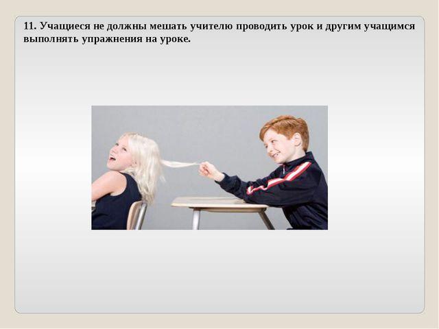 11. Учащиеся не должны мешать учителю проводить урок и другим учащимся выполн...