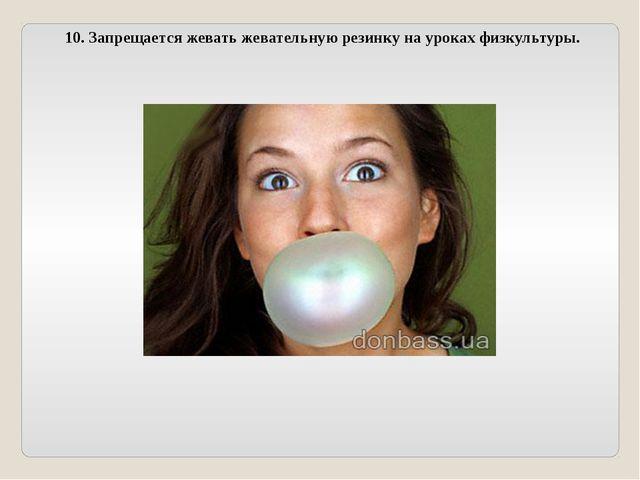10. Запрещается жевать жевательную резинку на уроках физкультуры.