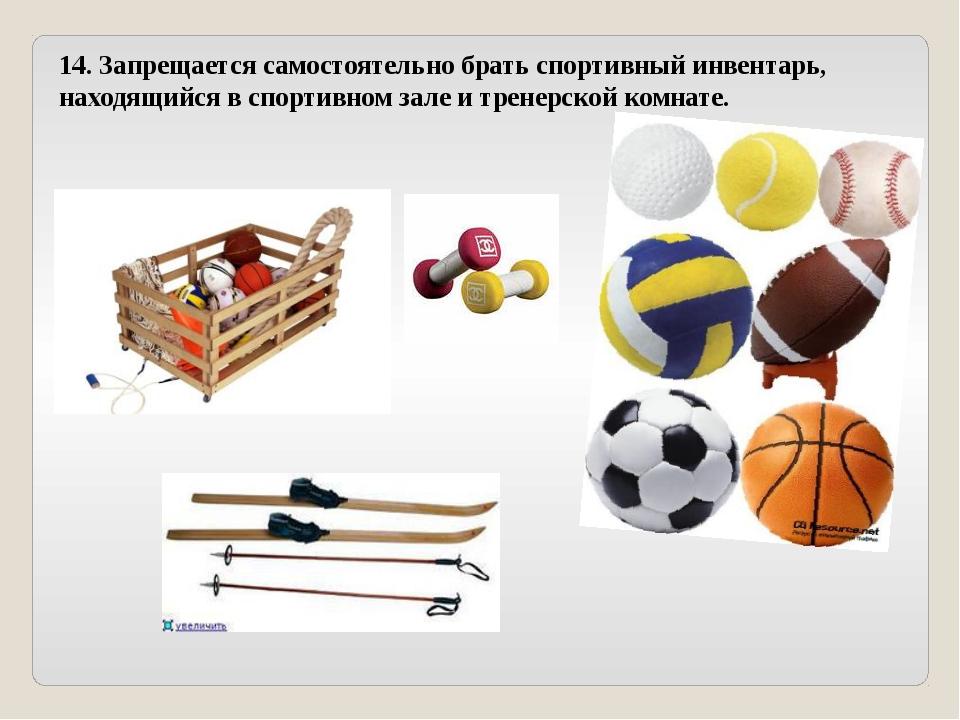 14. Запрещается самостоятельно брать спортивный инвентарь, находящийся в спор...