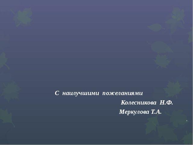 С наилучшими пожеланиями Колесникова Н.Ф. Меркулова Т.А. .