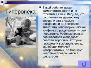 Гиперопека Такой ребенок лишен самостоятельности и не стремится к ней. Ведь т