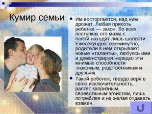 Кумир семьи Им восторгаются, над ним дрожат. Любая прихоть ребенка — закон.В