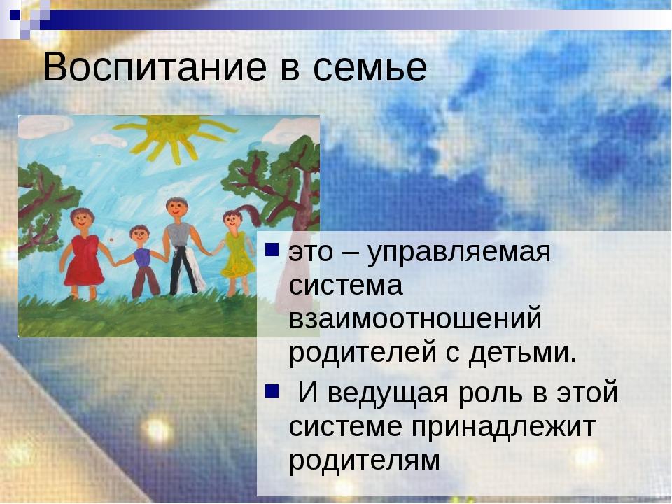 Воспитание в семье это – управляемая система взаимоотношений родителей с деть...