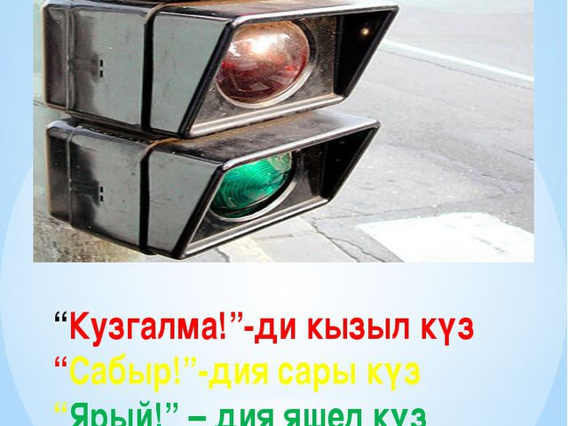 """Кузгалма!""-ди кызыл күз ""Сабыр!""-дия сары күз ""Ярый!"" – дия яшел күз"