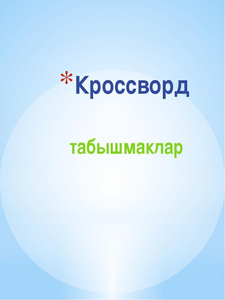 Кроссворд табышмаклар