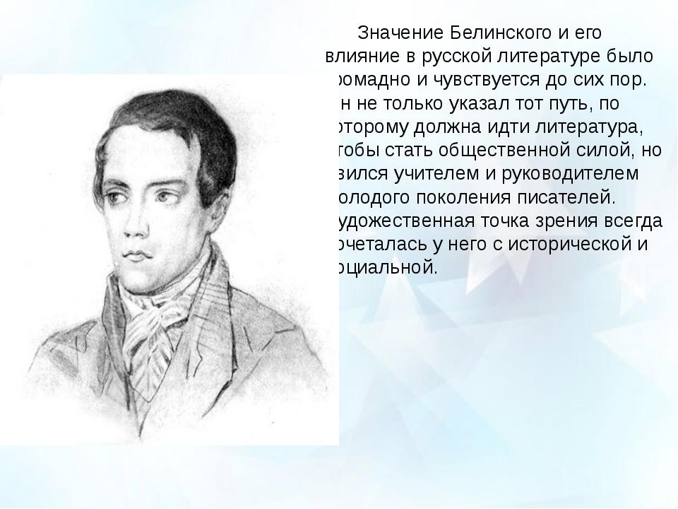 Значение Белинского и его влияние в русской литературе было громадно и чувст...