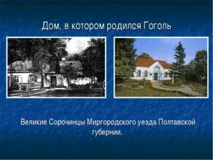 Дом, в котором родился Гоголь Великие Сорочинцы Миргородского уезда Полтавско