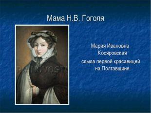 Мама Н.В. Гоголя Мария Ивановна Косяровская слыла первой красавицей на Полтав