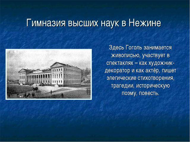 Гимназия высших наук в Нежине Здесь Гоголь занимается живописью, участвует в...