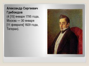 Александр Сергеевич Грибоедов (4[15]января1795 года, Москва— 30января [1