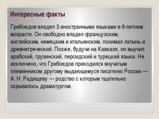 Интересные факты Грибоедов владел 3 иностранными языками в 6-летнем возрасте.