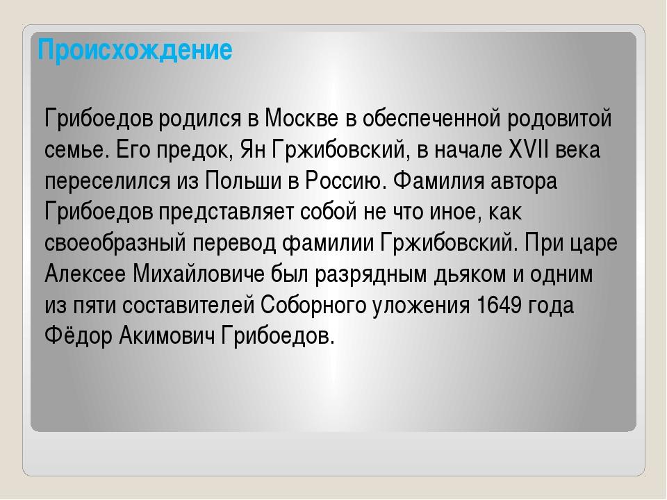 Происхождение Грибоедов родился в Москве в обеспеченной родовитой семье. Его...