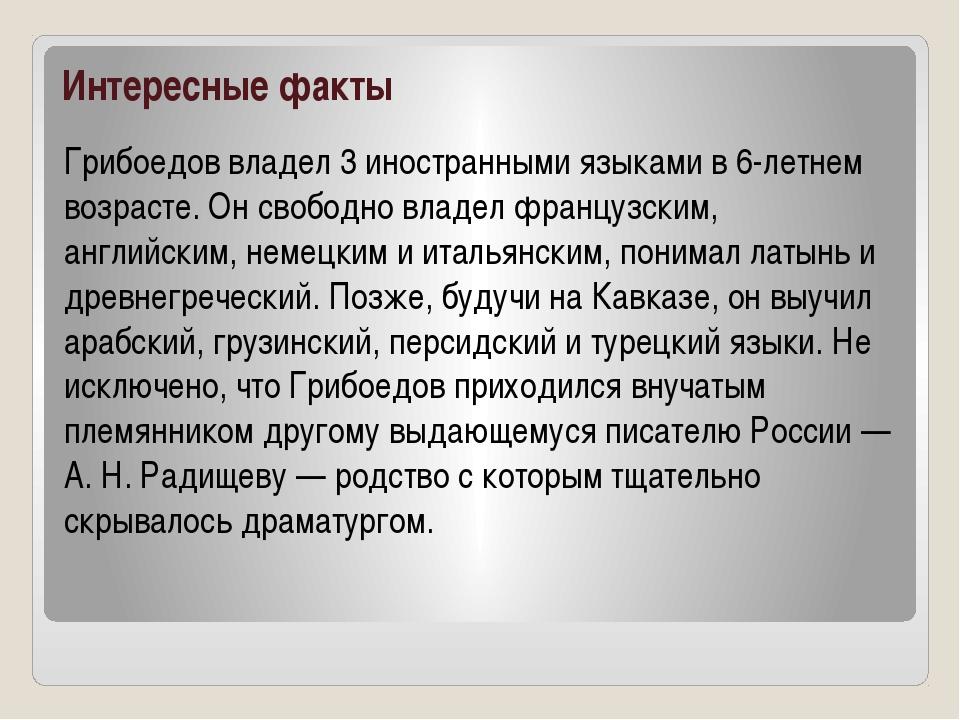 Интересные факты Грибоедов владел 3 иностранными языками в 6-летнем возрасте....