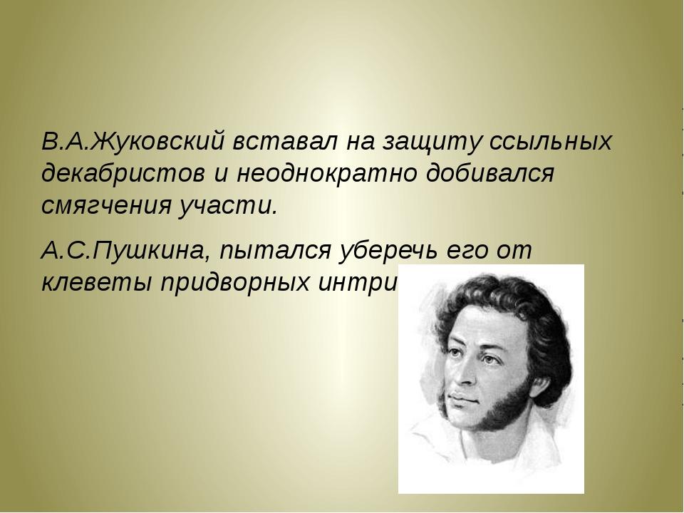В.А.Жуковский вставал на защиту ссыльных декабристов и неоднократно добивался...