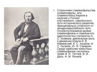 Сторонники славянофильства (славянофилы, или славянолюбы) верили в наличие у