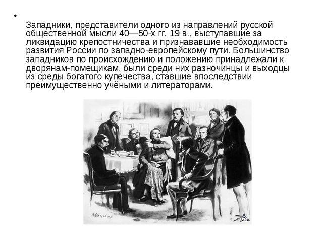 Западники, представители одного из направлений русской общественной мысли 40...