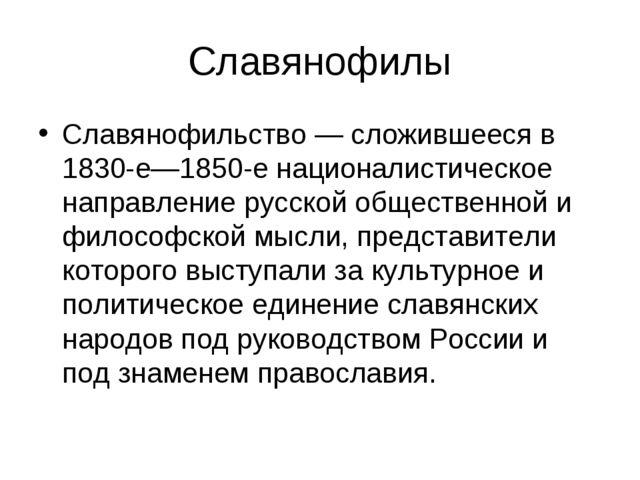 Славянофилы Славянофильство — сложившееся в 1830-е—1850-е националистическое...