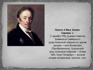 Никола́й Миха́йлович Карамзи́н (1декабря1766, родовое поместье Знаменское