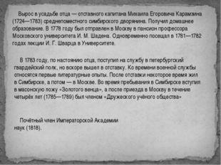 Вырос в усадьбе отца— отставного капитана Михаила Егоровича Карамзина (1724
