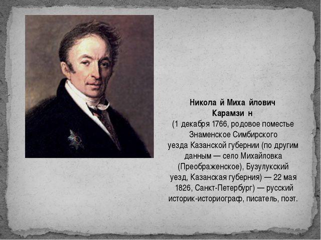 Никола́й Миха́йлович Карамзи́н (1декабря1766, родовое поместье Знаменское...