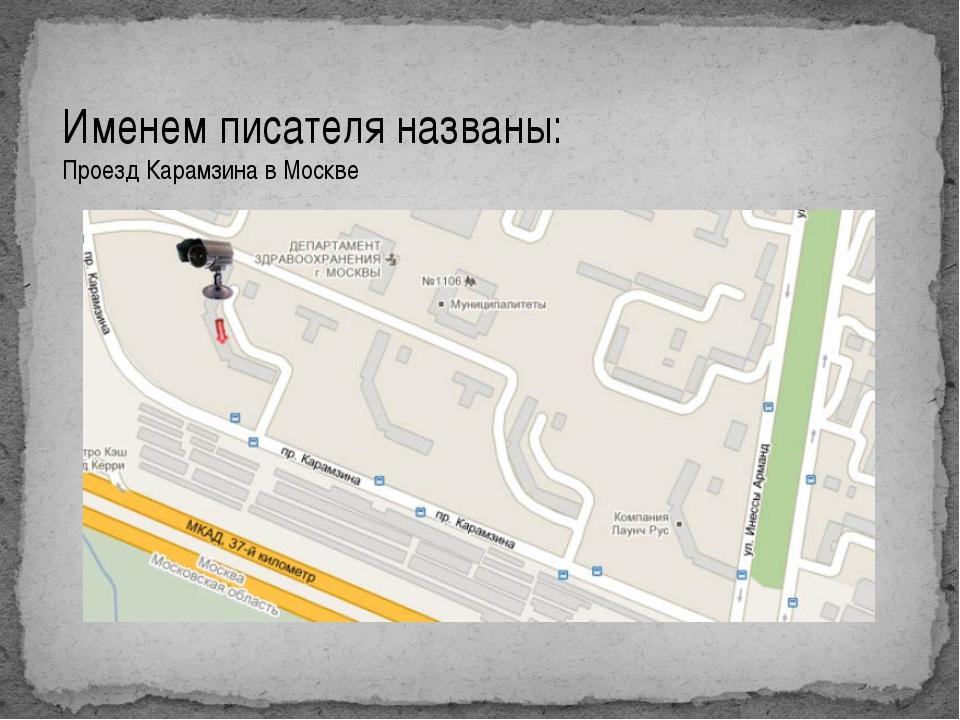 Именем писателя названы: Проезд Карамзина в Москве