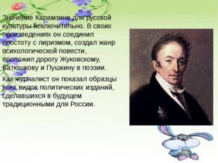 Значение Карамзина для русской культуры исключительно. В своих произведениях