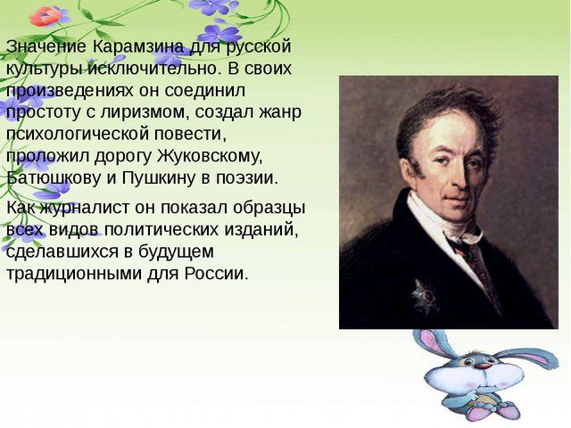 Значение Карамзина для русской культуры исключительно. В своих произведениях...
