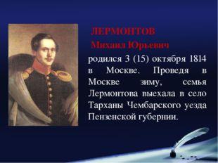 ЛЕРМОНТОВ Михаил Юрьевич родился 3 (15) октября 1814 в Москве. Проведя в Мос