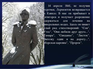 14 апреля 1841, не получив отсрочки, Лермонтов возвращается на Кавказ. В мае