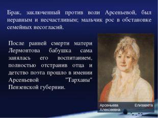 Брак, заключенный против воли Арсеньевой, был неравным и несчастливым; мальчи